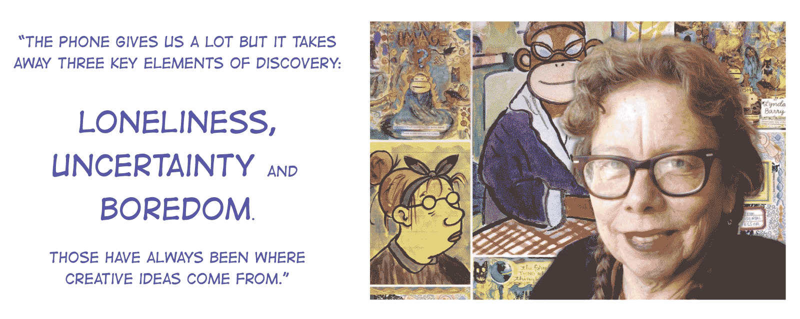 """The phone gives us a lot but it takes away three key elements of discovery: loneliness, uncertainty and boredom. Those have always been where creative ideas come from."" - Lynda Barry"